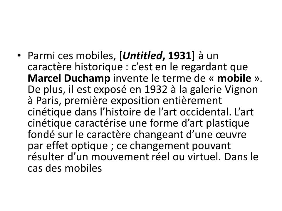 Parmi ces mobiles, [Untitled, 1931] à un caractère historique : c'est en le regardant que Marcel Duchamp invente le terme de « mobile ».
